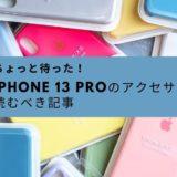 ちょっと待った〜!iPhone 13 Proの『アクセサリを買う前』に読んでおくべき記事に目を通しておいて下さい。